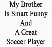 My Brother Is Smart Funny And A Great Soccer Player  by supernova23