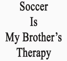 Soccer Is My Brother's Therapy  by supernova23