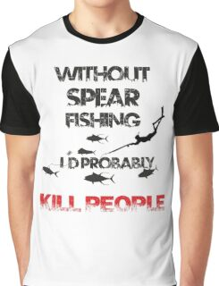 WITHOUT SPEARFISHING I'D PROBABLY KILL PEOPLE Graphic T-Shirt
