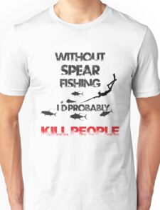 WITHOUT SPEARFISHING I'D PROBABLY KILL PEOPLE Unisex T-Shirt