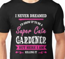 i never dreamed id grow up to be a super cute Gardener t-shirts Unisex T-Shirt