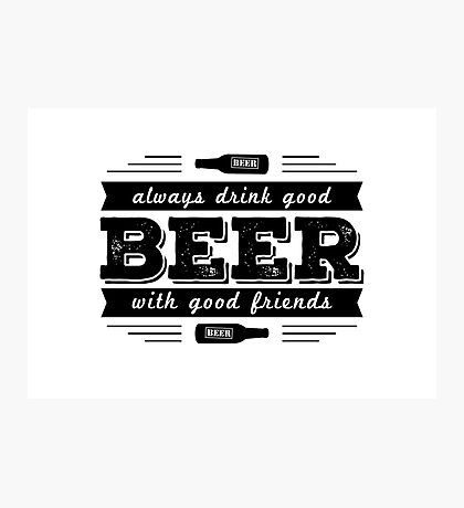 Beer- Always drink good Beer.. Photographic Print