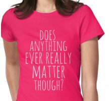 does anything ever really matter though? Womens Fitted T-Shirt