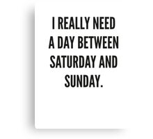 I Really Need A Day Between Saturday And Sunday Canvas Print