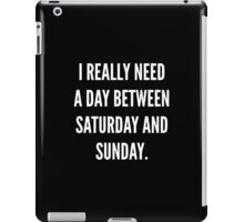 I Really Need A Day Between Saturday And Sunday iPad Case/Skin