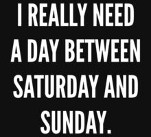 I Really Need A Day Between Saturday And Sunday by DesignFactoryD