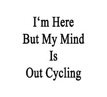 I'm Here But My Mind Is Out Cycling  Photographic Print