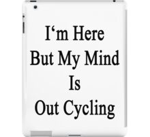 I'm Here But My Mind Is Out Cycling  iPad Case/Skin