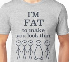 I'm Fat to Make You Look Thin: Fat Joke Unisex T-Shirt