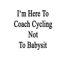 I'm Here To Coach Cycling Not To Babysit  Photographic Print