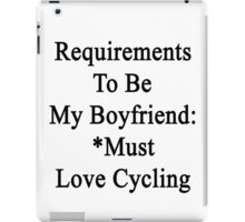 Requirements To Be My Boyfriend: *Must Love Cycling  iPad Case/Skin