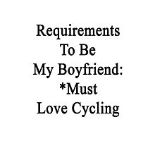 Requirements To Be My Boyfriend: *Must Love Cycling  Photographic Print
