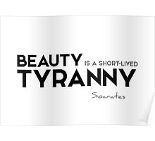 beauty is a short-lived tyranny - socrates Poster