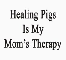 Healing Pigs Is My Mom's Therapy  by supernova23