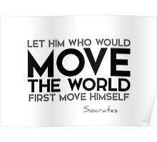 let him who would move the world first move himself - socrates Poster