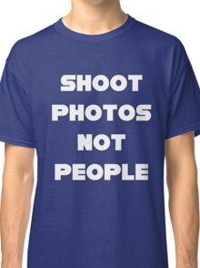 Shoot Photos Not People Classic T-Shirt