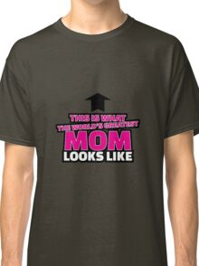 This is what the world's greatest mom looks like Classic T-Shirt