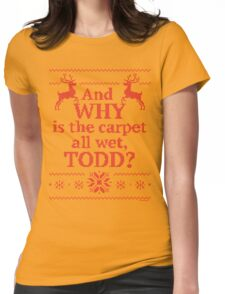 "Christmas Vacation ""And WHY is the carpet all wet, TODD?""- Red Ink Womens Fitted T-Shirt"