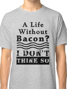 A Life Without Bacon? I DON'T THINK SO! Classic T-Shirt