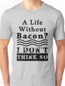 A Life Without Bacon? I DON'T THINK SO! Unisex T-Shirt