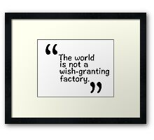 The world is not a wish-granting factory. Framed Print
