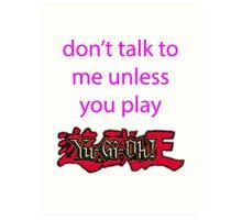 Don't talk to me unless you play Yu-Gi-Oh Art Print