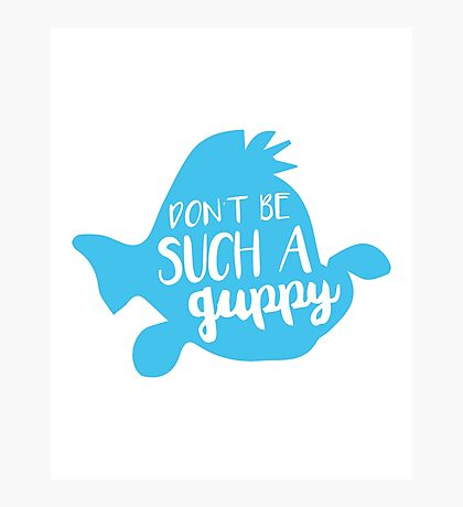 Dont Be Such a Guppy Photographic Print