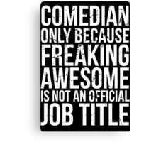 Comedian - Only Because Freaking Awesome is Not an Official Job Title Canvas Print