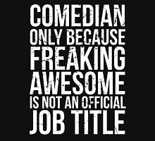 Comedian - Only Because Freaking Awesome is Not an Official Job Title T-Shirt
