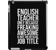 English Teacher, Only Because Freaking Awesome Is Not An Official Job Title iPad Case/Skin
