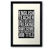 English Teacher, Only Because Freaking Awesome Is Not An Official Job Title Framed Print