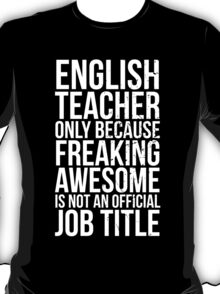 English Teacher, Only Because Freaking Awesome Is Not An Official Job Title T-Shirt