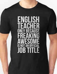English Teacher, Only Because Freaking Awesome Is Not An Official Job Title Unisex T-Shirt