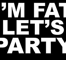 I'm Fat, Let's Party by mintytees