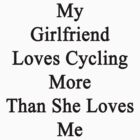 My Girlfriend Loves Cycling More Than She Loves Me  by supernova23