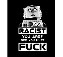 Racist You Are - Off You Must Fuck Robot Shirt Photographic Print