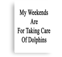 My Weekends Are For Taking Care Of Dolphins  Canvas Print