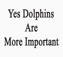 Yes Dolphins Are More Important  by supernova23
