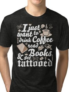 Skull Tattoo Design I Just Want To Drink Coffee Read Books and Get Tattooed Ink Rockabilly Reading Nerd Geek Rave Punk Women Tri-blend T-Shirt