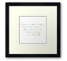 Happiness can be found, even in the darkest times, if one only remembers to turn on the light. Framed Print