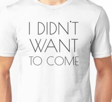 I didnt want to come Funny revenge Unisex T-Shirt