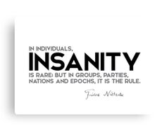 in individuals, insanity is rare - nietzsche Canvas Print