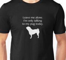 Leave Me Alone. I'm Only Talking To My Pug Today Shirt Funny Unisex T-Shirt
