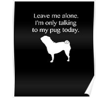 Leave Me Alone. I'm Only Talking To My Pug Today Shirt Funny Poster