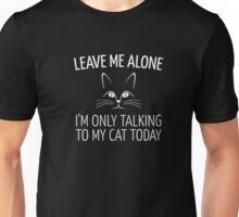 Leave Me Alone I'm Only Talking To My Cat Today Shirt Unisex T-Shirt