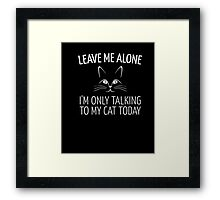 Leave Me Alone I'm Only Talking To My Cat Today Shirt Framed Print