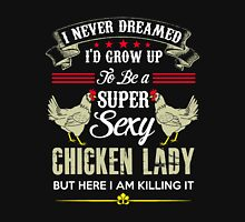 chicken - i never dreamed i'd grow up to be a super sexy chicken lady t-shirts Unisex T-Shirt