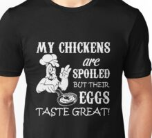 chicken - my chickens are spoiled but their eggs taste great t-shirts Unisex T-Shirt