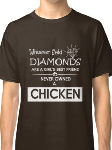 chicken - whoever said diamonds are a girl's best friend never owned a chicken t-shirts Classic T-Shirt