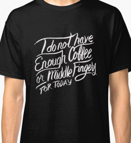 I do not have enough Coffee or Middle Fingers for Today - Funny T Shirt Classic T-Shirt